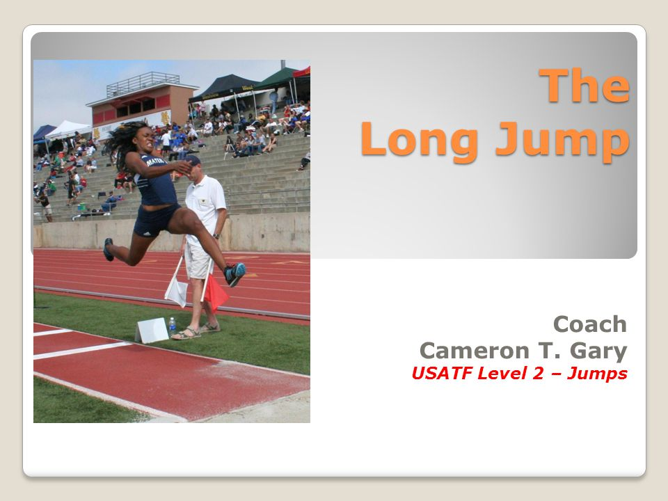 The Long Jump Coach Cameron T. Gary USATF Level 2 – Jumps