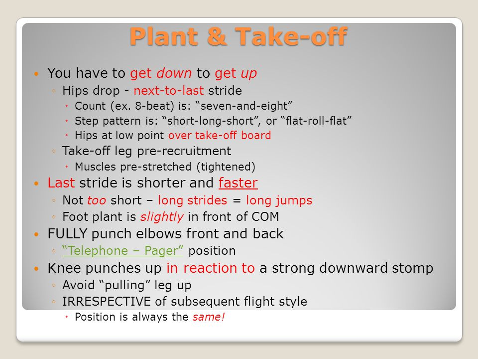 Plant & Take-off You have to get down to get up Hips drop - next-to-last stride Count (ex. 8-beat) is: seven-and-eight Step pattern is: short-long-sho