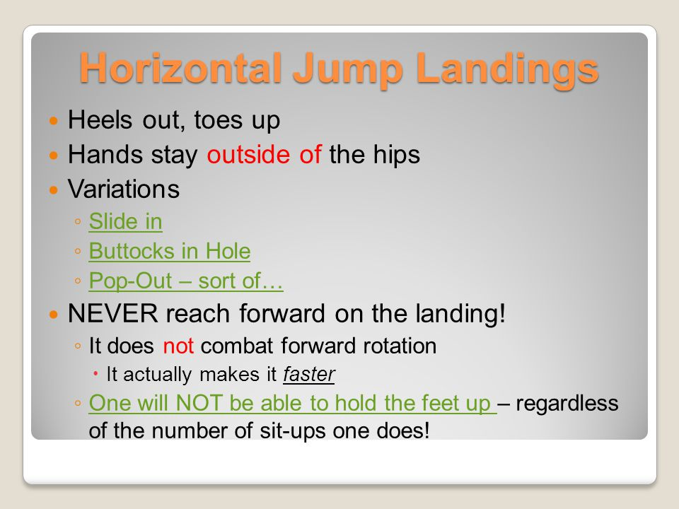 Horizontal Jump Landings Heels out, toes up Hands stay outside of the hips Variations Slide in Buttocks in Hole Pop-Out – sort of… NEVER reach forward