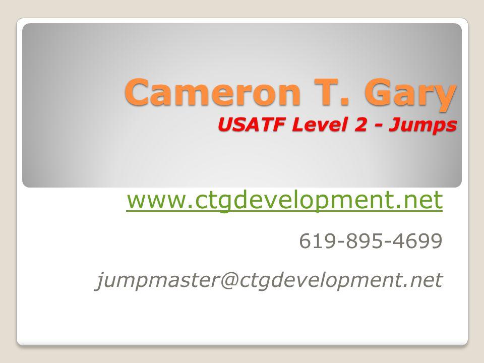 Cameron T. Gary USATF Level 2 - Jumps www.ctgdevelopment.net 619-895-4699 jumpmaster@ctgdevelopment.net