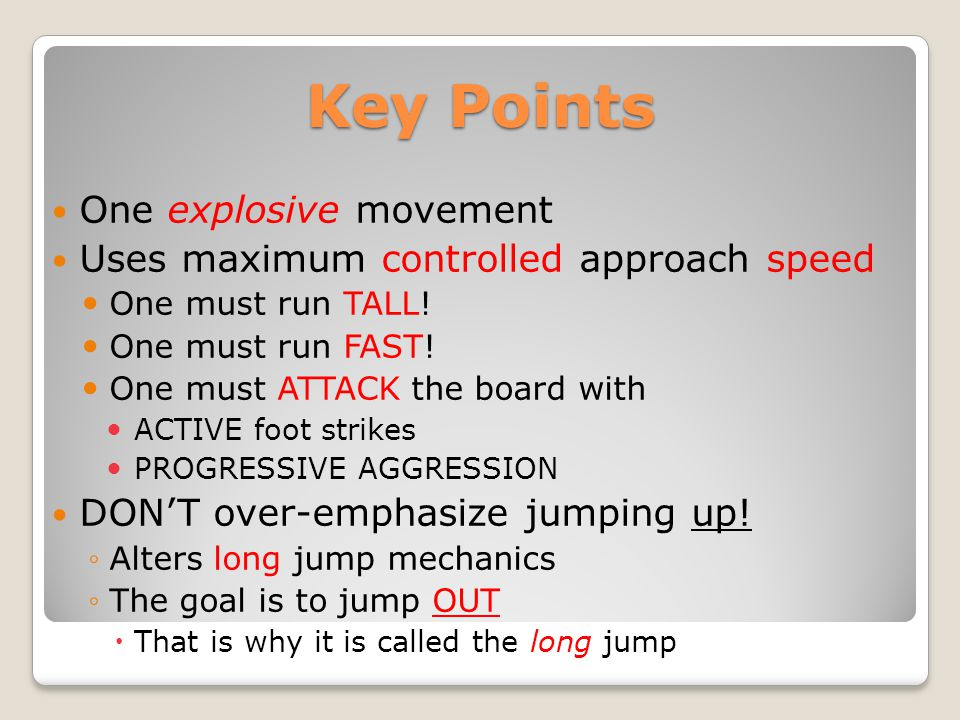Key Points One explosive movement Uses maximum controlled approach speed One must run TALL! One must run FAST! One must ATTACK the board with ACTIVE f