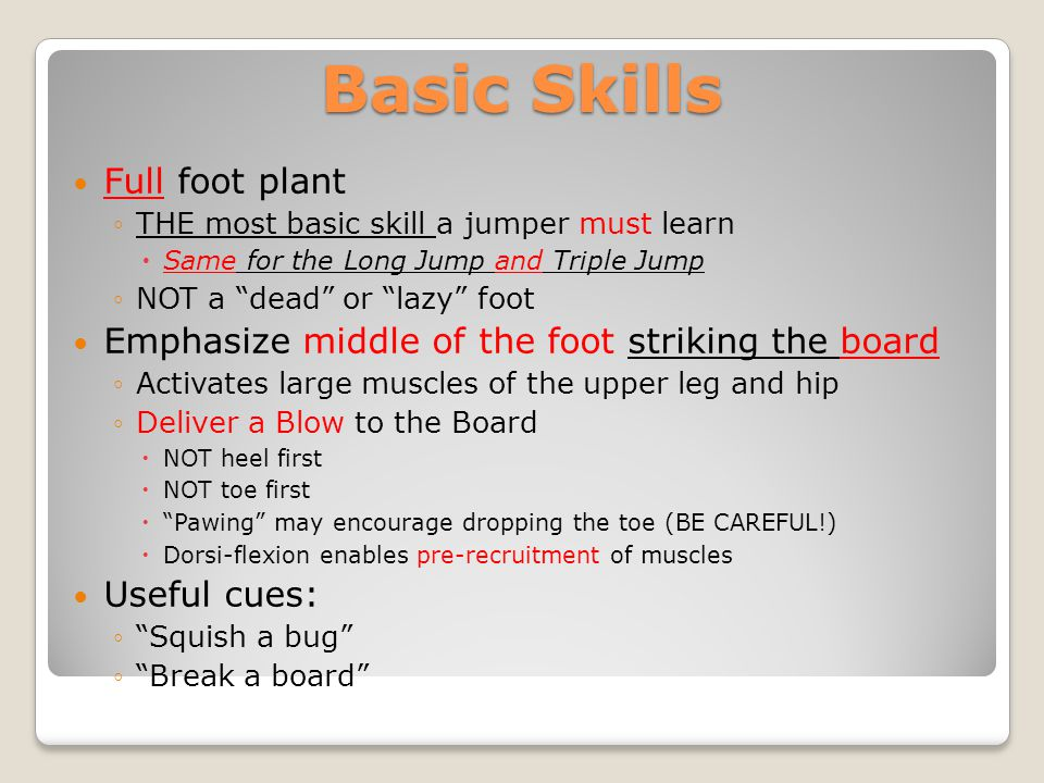 Basic Skills Full foot plant THE most basic skill a jumper must learn Same for the Long Jump and Triple Jump NOT a dead or lazy foot Emphasize middle
