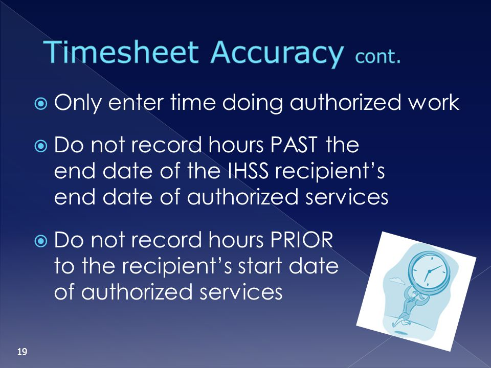 Only enter time doing authorized work Do not record hours PAST the end date of the IHSS recipients end date of authorized services Do not record hours
