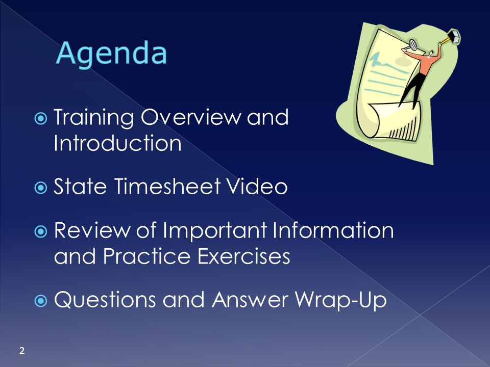 Training Overview and Introduction State Timesheet Video Review of Important Information and Practice Exercises Questions and Answer Wrap-Up 2