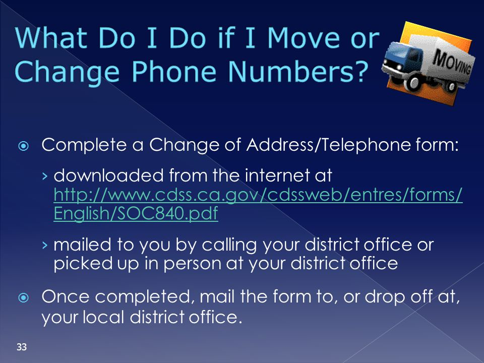 Complete a Change of Address/Telephone form: downloaded from the internet at http://www.cdss.ca.gov/cdssweb/entres/forms/ English/SOC840.pdf http://ww
