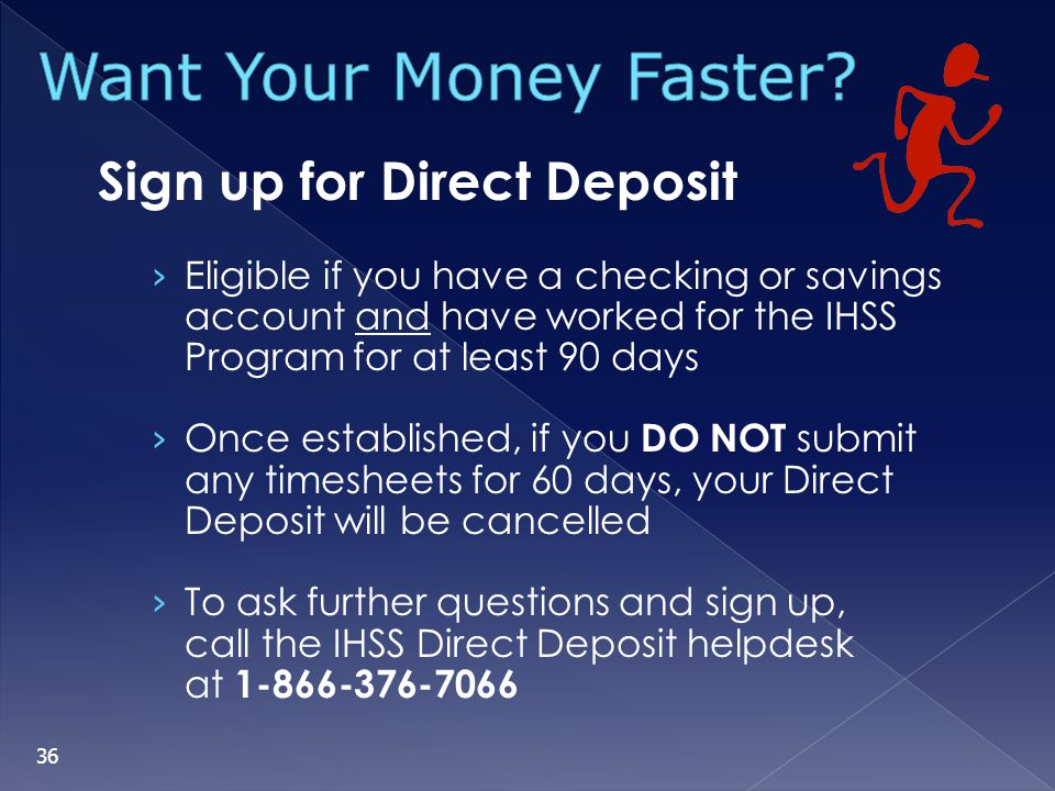Sign up for Direct Deposit Eligible if you have a checking or savings account and have worked for the IHSS Program for at least 90 days Once establish