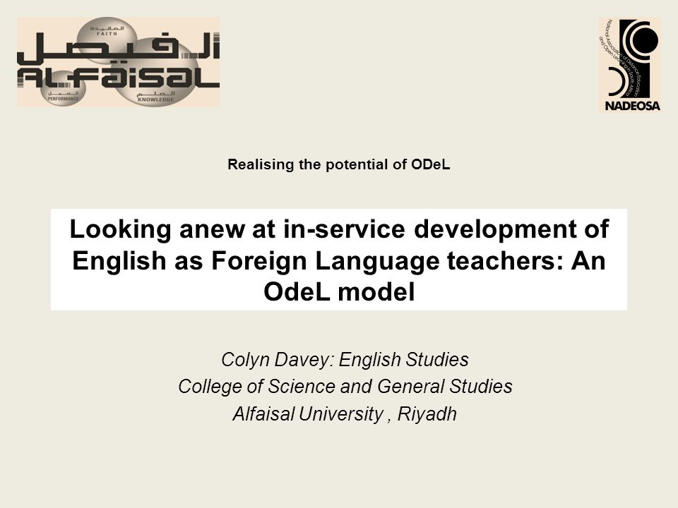 Looking anew at in-service development of English as Foreign Language teachers: An OdeL model Colyn Davey: English Studies College of Science and General Studies Alfaisal University, Riyadh Realising the potential of ODeL