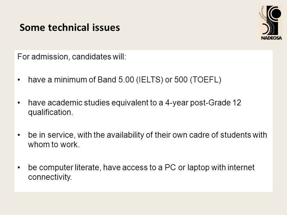 Some technical issues For admission, candidates will: have a minimum of Band 5.00 (IELTS) or 500 (TOEFL) have academic studies equivalent to a 4-year post-Grade 12 qualification.