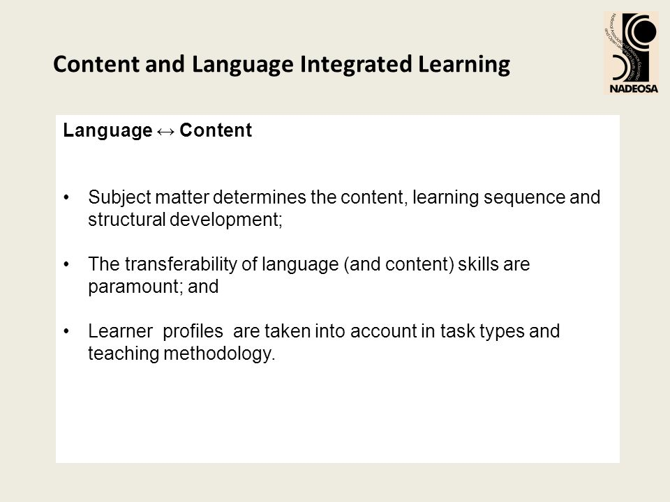 Content and Language Integrated Learning Language Content Subject matter determines the content, learning sequence and structural development; The tra