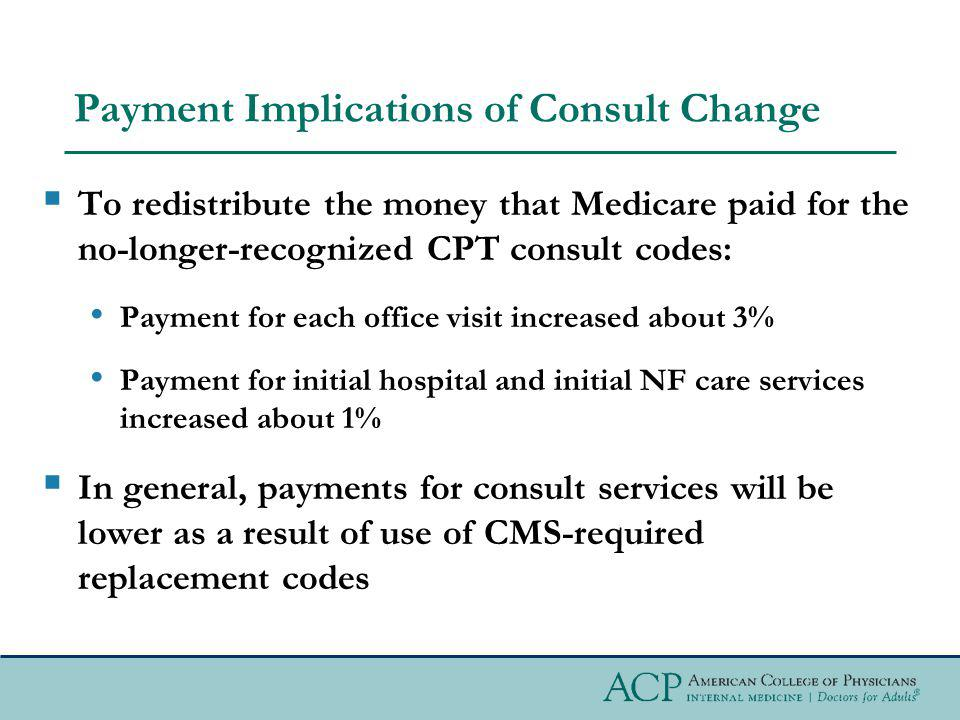 Payment Implications of Consult Change To redistribute the money that Medicare paid for the no-longer-recognized CPT consult codes: Payment for each o