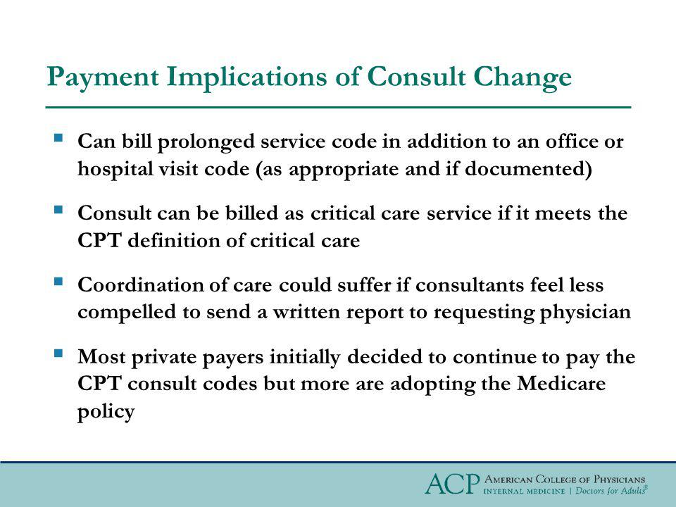 Payment Implications of Consult Change Can bill prolonged service code in addition to an office or hospital visit code (as appropriate and if documented) Consult can be billed as critical care service if it meets the CPT definition of critical care Coordination of care could suffer if consultants feel less compelled to send a written report to requesting physician Most private payers initially decided to continue to pay the CPT consult codes but more are adopting the Medicare policy