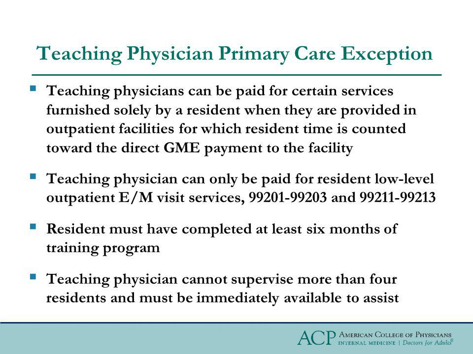 Teaching Physician Primary Care Exception Teaching physicians can be paid for certain services furnished solely by a resident when they are provided i