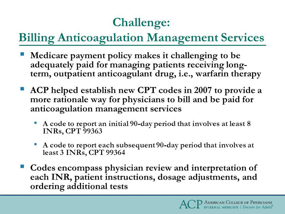 Challenge: Billing Anticoagulation Management Services Medicare payment policy makes it challenging to be adequately paid for managing patients receiv