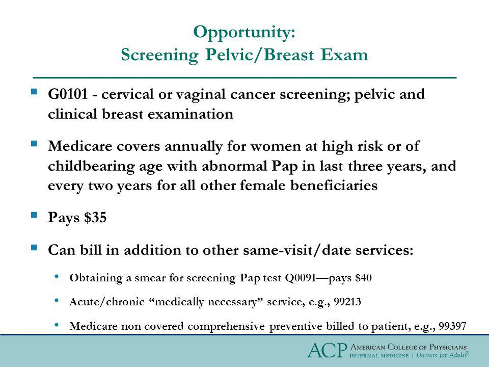 Opportunity: Screening Pelvic/Breast Exam G0101 - cervical or vaginal cancer screening; pelvic and clinical breast examination Medicare covers annuall