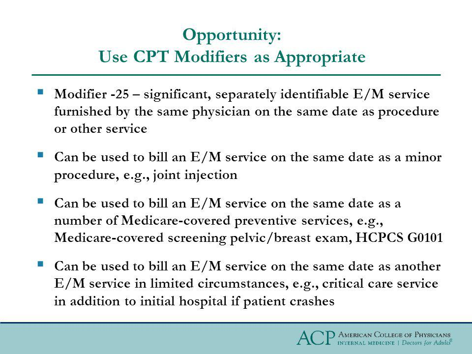 Opportunity: Use CPT Modifiers as Appropriate Modifier -25 – significant, separately identifiable E/M service furnished by the same physician on the same date as procedure or other service Can be used to bill an E/M service on the same date as a minor procedure, e.g., joint injection Can be used to bill an E/M service on the same date as a number of Medicare-covered preventive services, e.g., Medicare-covered screening pelvic/breast exam, HCPCS G0101 Can be used to bill an E/M service on the same date as another E/M service in limited circumstances, e.g., critical care service in addition to initial hospital if patient crashes