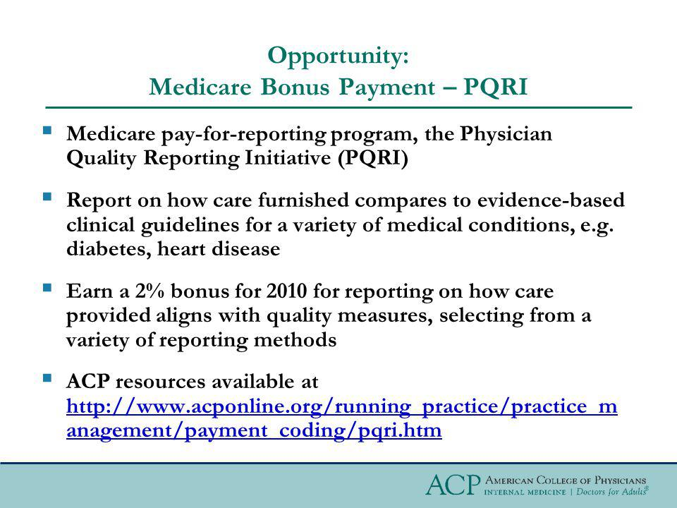 Opportunity: Medicare Bonus Payment – PQRI Medicare pay-for-reporting program, the Physician Quality Reporting Initiative (PQRI) Report on how care furnished compares to evidence-based clinical guidelines for a variety of medical conditions, e.g.