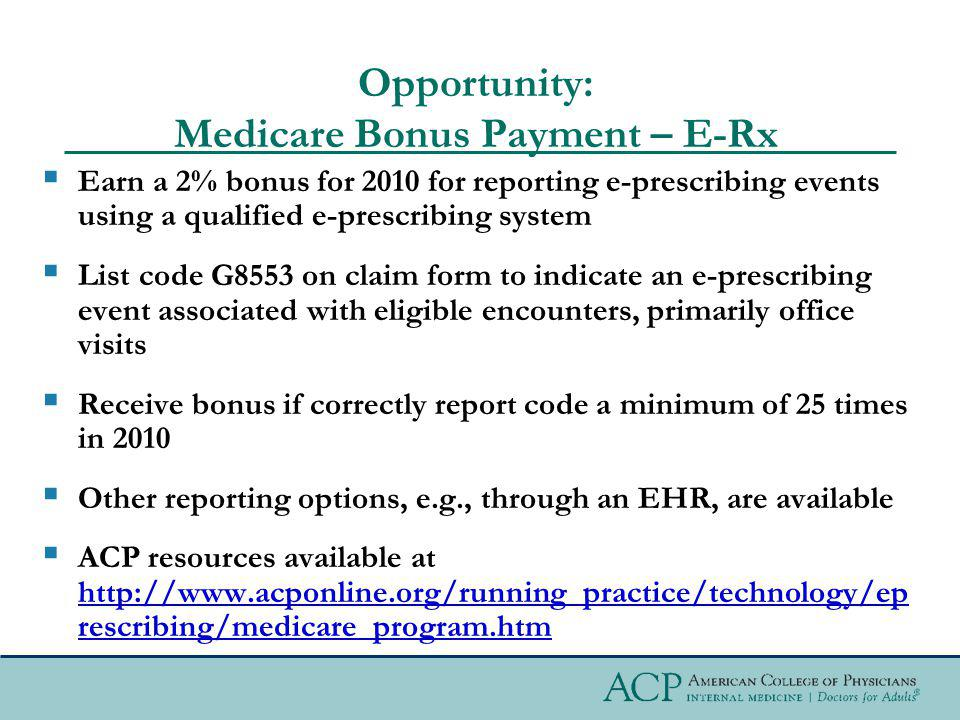 Opportunity: Medicare Bonus Payment – E-Rx Earn a 2% bonus for 2010 for reporting e-prescribing events using a qualified e-prescribing system List code G8553 on claim form to indicate an e-prescribing event associated with eligible encounters, primarily office visits Receive bonus if correctly report code a minimum of 25 times in 2010 Other reporting options, e.g., through an EHR, are available ACP resources available at http://www.acponline.org/running_practice/technology/ep rescribing/medicare_program.htm http://www.acponline.org/running_practice/technology/ep rescribing/medicare_program.htm