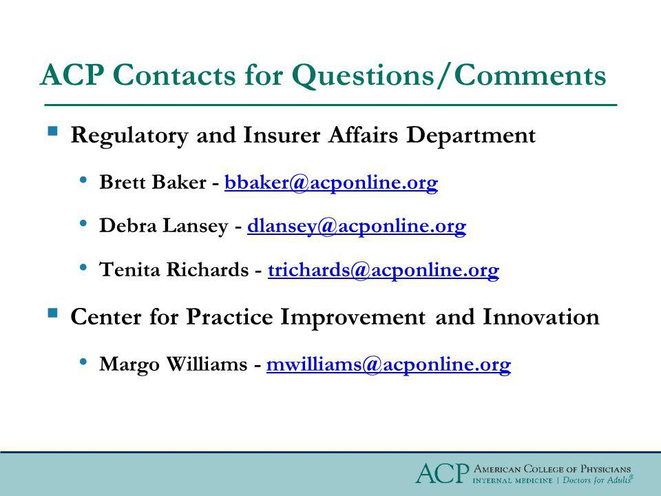 ACP Contacts for Questions/Comments Regulatory and Insurer Affairs Department Brett Baker - bbaker@acponline.orgbbaker@acponline.org Debra Lansey - dlansey@acponline.orgdlansey@acponline.org Tenita Richards - trichards@acponline.orgtrichards@acponline.org Center for Practice Improvement and Innovation Margo Williams - mwilliams@acponline.orgmwilliams@acponline.org