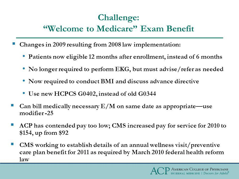 Challenge: Welcome to Medicare Exam Benefit Changes in 2009 resulting from 2008 law implementation: Patients now eligible 12 months after enrollment, instead of 6 months No longer required to perform EKG, but must advise/refer as needed Now required to conduct BMI and discuss advance directive Use new HCPCS G0402, instead of old G0344 Can bill medically necessary E/M on same date as appropriateuse modifier -25 ACP has contended pay too low; CMS increased pay for service for 2010 to $154, up from $92 CMS working to establish details of an annual wellness visit/preventive care plan benefit for 2011 as required by March 2010 federal health reform law