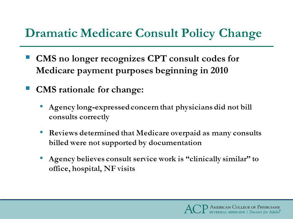 Dramatic Medicare Consult Policy Change CMS no longer recognizes CPT consult codes for Medicare payment purposes beginning in 2010 CMS rationale for c