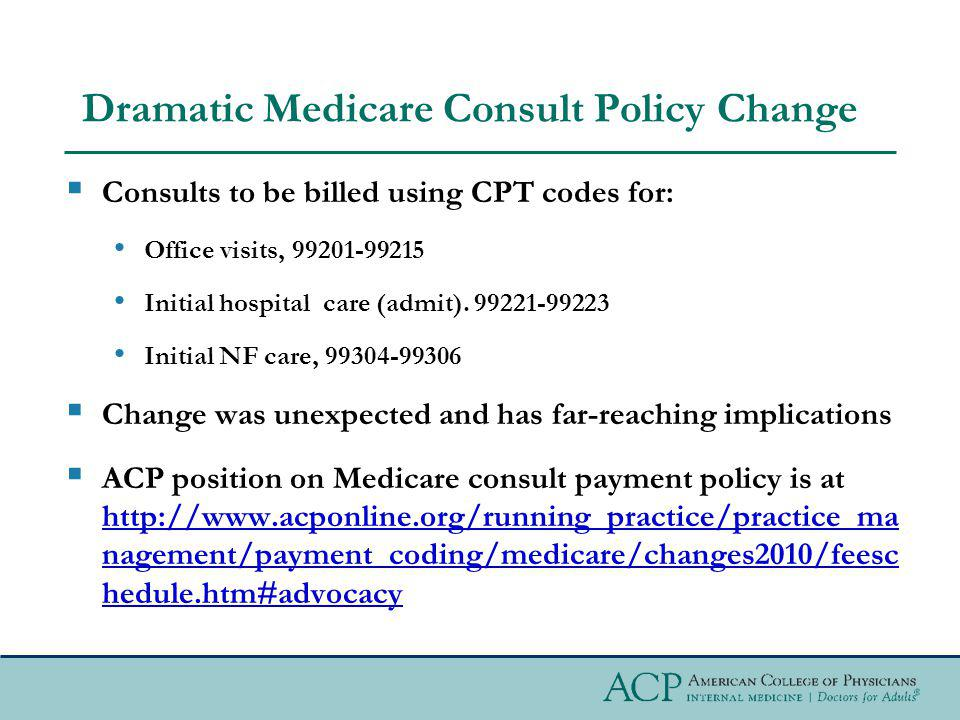 Dramatic Medicare Consult Policy Change Consults to be billed using CPT codes for: Office visits, 99201-99215 Initial hospital care (admit).