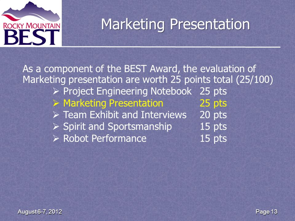 Page 13 August 6-7, 2012 Marketing Presentation As a component of the BEST Award, the evaluation of Marketing presentation are worth 25 points total (25/100) Project Engineering Notebook25 pts Marketing Presentation25 pts Team Exhibit and Interviews20 pts Spirit and Sportsmanship15 pts Robot Performance 15 pts