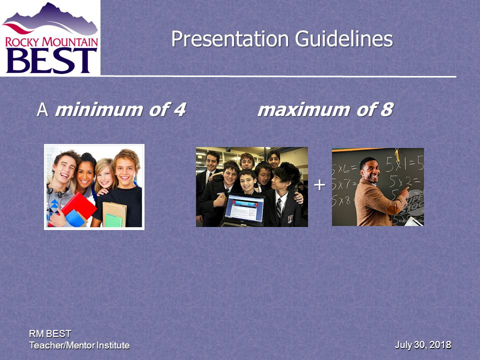 July 30, 2012 RM BEST Teacher/Mentor Institute 18 Presentation Guidelines A minimum of 4 maximum of 8 +