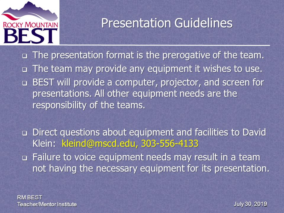July 30, 2012 RM BEST Teacher/Mentor Institute 19 Presentation Guidelines The presentation format is the prerogative of the team.