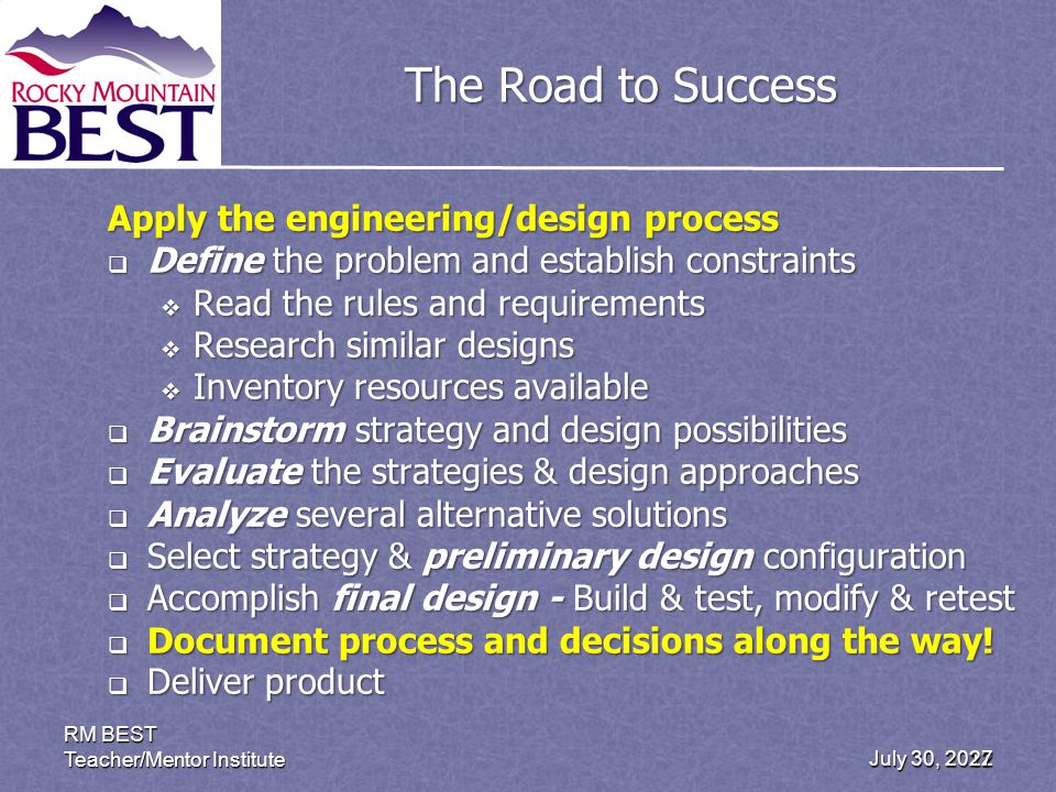 July 30, 2012 RM BEST Teacher/Mentor Institute 27 The Road to Success Apply the engineering/design process Define the problem and establish constraints Define the problem and establish constraints Read the rules and requirements Read the rules and requirements Research similar designs Research similar designs Inventory resources available Inventory resources available Brainstorm strategy and design possibilities Brainstorm strategy and design possibilities Evaluate the strategies & design approaches Evaluate the strategies & design approaches Analyze several alternative solutions Analyze several alternative solutions Select strategy & preliminary design configuration Select strategy & preliminary design configuration Accomplish final design - Build & test, modify & retest Accomplish final design - Build & test, modify & retest Document process and decisions along the way.