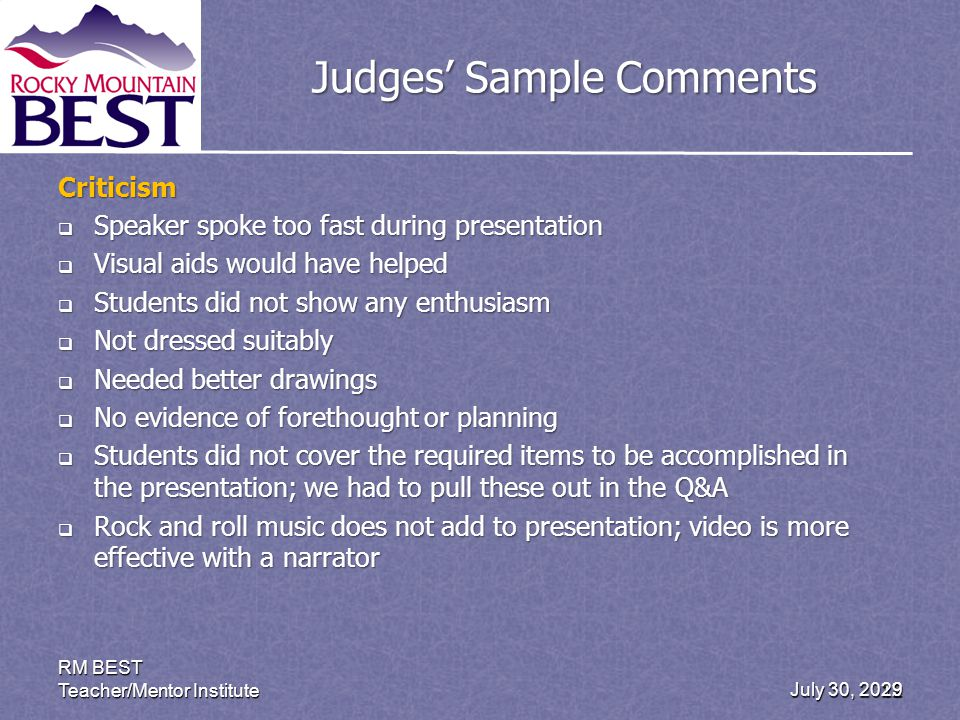 July 30, 2012 RM BEST Teacher/Mentor Institute 29 Judges Sample Comments Criticism Speaker spoke too fast during presentation Speaker spoke too fast during presentation Visual aids would have helped Visual aids would have helped Students did not show any enthusiasm Students did not show any enthusiasm Not dressed suitably Not dressed suitably Needed better drawings Needed better drawings No evidence of forethought or planning No evidence of forethought or planning Students did not cover the required items to be accomplished in the presentation; we had to pull these out in the Q&A Students did not cover the required items to be accomplished in the presentation; we had to pull these out in the Q&A Rock and roll music does not add to presentation; video is more effective with a narrator Rock and roll music does not add to presentation; video is more effective with a narrator