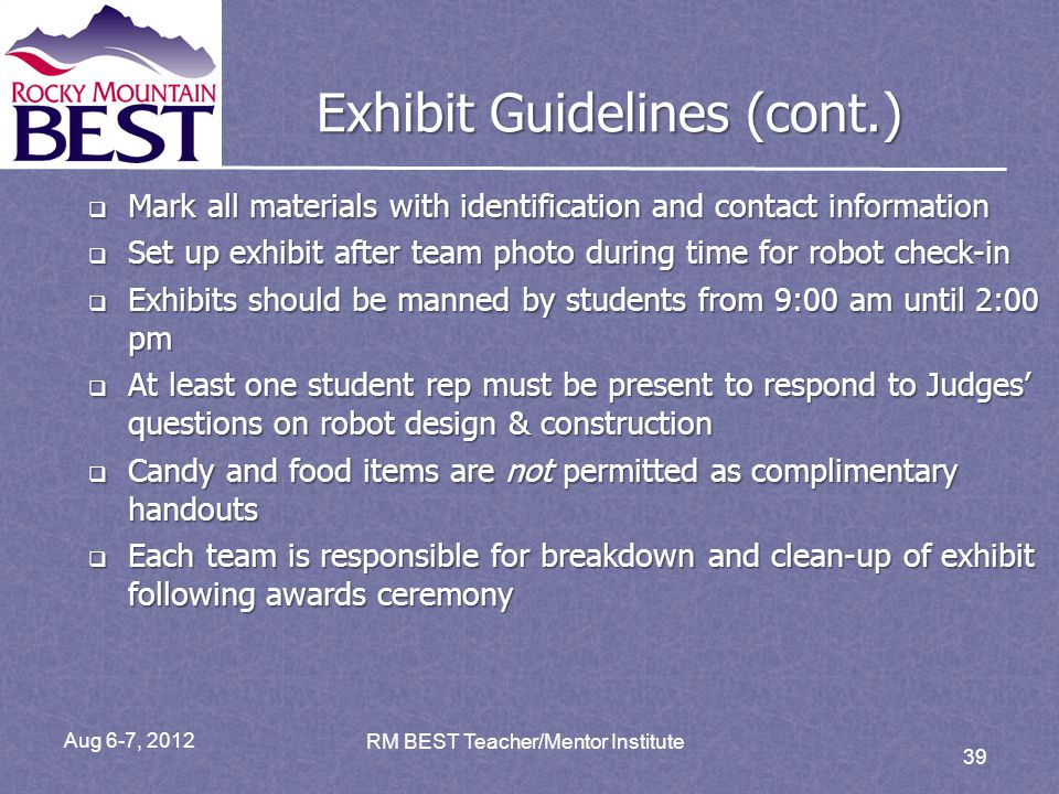 Aug 6-7, 2012 RM BEST Teacher/Mentor Institute 39 Exhibit Guidelines (cont.) Mark all materials with identification and contact information Mark all materials with identification and contact information Set up exhibit after team photo during time for robot check-in Set up exhibit after team photo during time for robot check-in Exhibits should be manned by students from 9:00 am until 2:00 pm Exhibits should be manned by students from 9:00 am until 2:00 pm At least one student rep must be present to respond to Judges questions on robot design & construction At least one student rep must be present to respond to Judges questions on robot design & construction Candy and food items are not permitted as complimentary handouts Candy and food items are not permitted as complimentary handouts Each team is responsible for breakdown and clean-up of exhibit following awards ceremony Each team is responsible for breakdown and clean-up of exhibit following awards ceremony