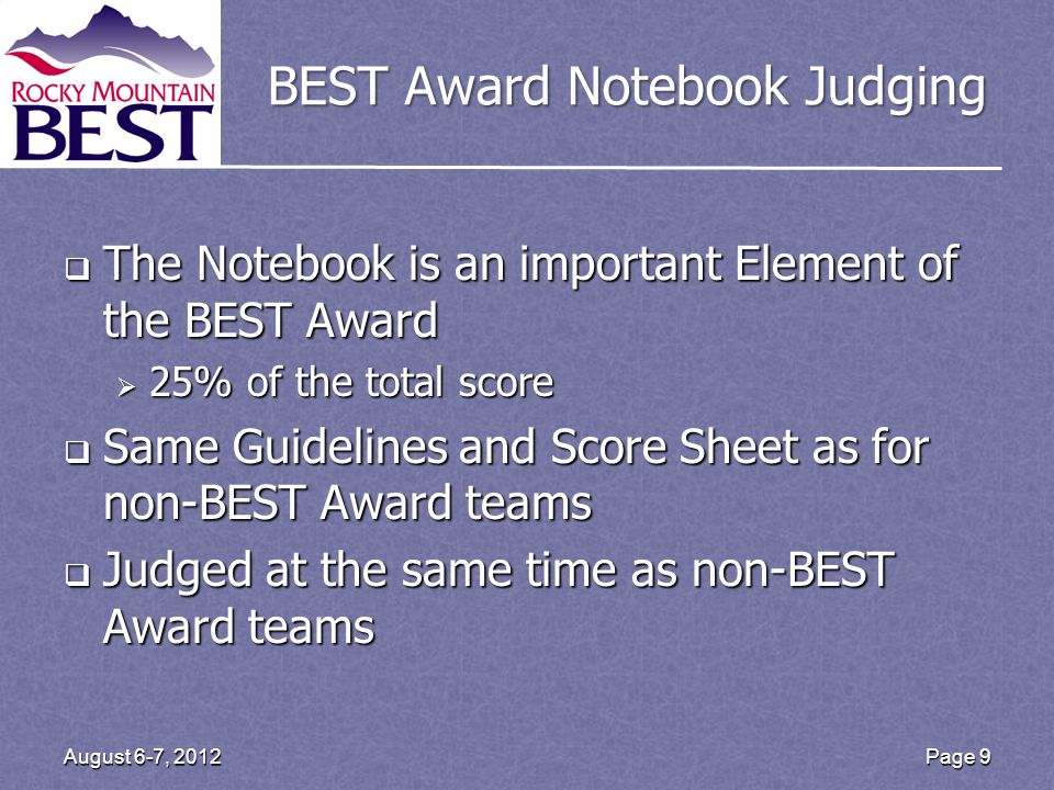 Page 9 August 6-7, 2012 BEST Award Notebook Judging The Notebook is an important Element of the BEST Award The Notebook is an important Element of the BEST Award 25% of the total score 25% of the total score Same Guidelines and Score Sheet as for non-BEST Award teams Same Guidelines and Score Sheet as for non-BEST Award teams Judged at the same time as non-BEST Award teams Judged at the same time as non-BEST Award teams