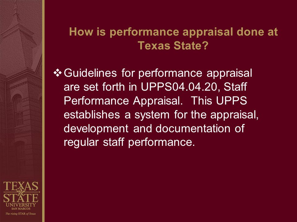 How is performance appraisal done at Texas State? Guidelines for performance appraisal are set forth in UPPS04.04.20, Staff Performance Appraisal. Thi