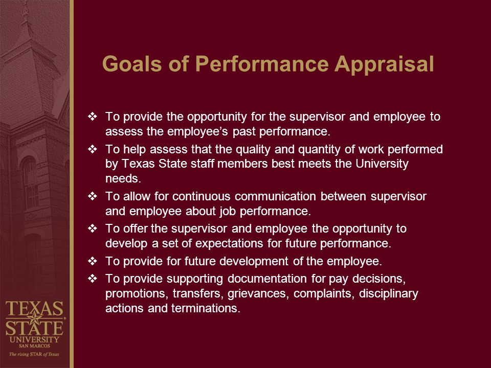 Goals of Performance Appraisal To provide the opportunity for the supervisor and employee to assess the employees past performance. To help assess tha