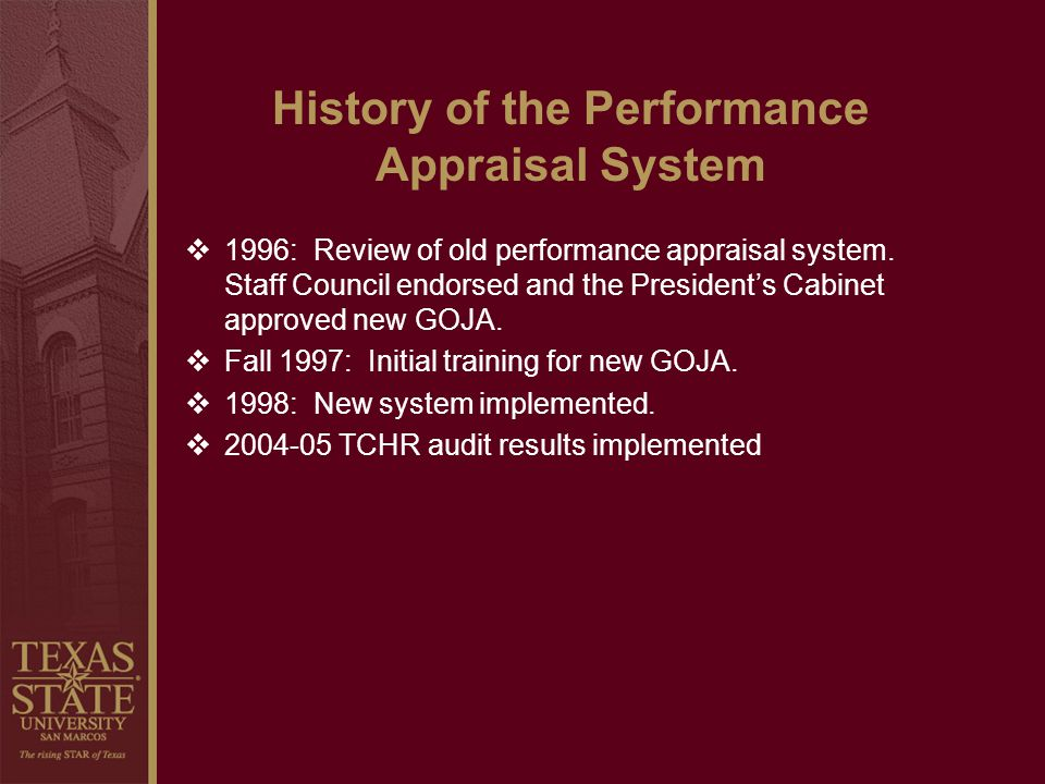 History of the Performance Appraisal System 1996: Review of old performance appraisal system. Staff Council endorsed and the Presidents Cabinet approv