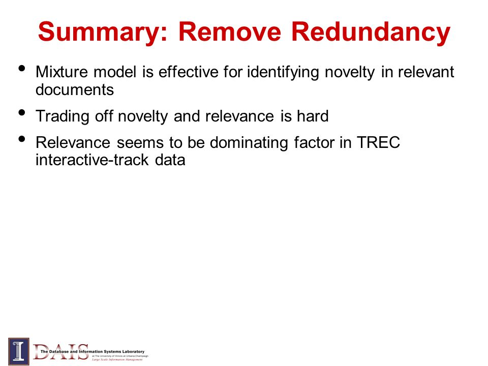 Summary: Remove Redundancy Mixture model is effective for identifying novelty in relevant documents Trading off novelty and relevance is hard Relevance seems to be dominating factor in TREC interactive-track data