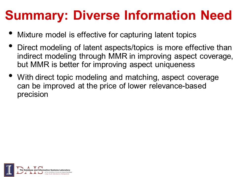 Summary: Diverse Information Need Mixture model is effective for capturing latent topics Direct modeling of latent aspects/topics is more effective than indirect modeling through MMR in improving aspect coverage, but MMR is better for improving aspect uniqueness With direct topic modeling and matching, aspect coverage can be improved at the price of lower relevance-based precision