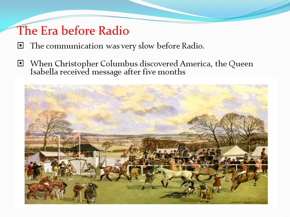 The Era before Radio The communication was very slow before Radio. When Christopher Columbus discovered America, the Queen Isabella received message a