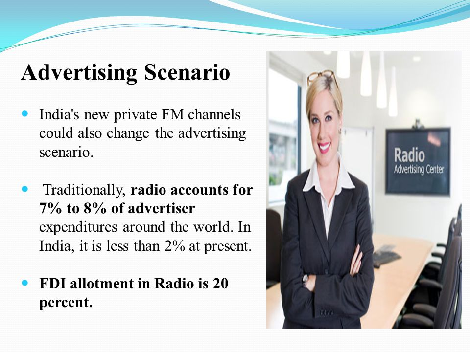 Advertising Scenario India's new private FM channels could also change the advertising scenario. Traditionally, radio accounts for 7% to 8% of adverti