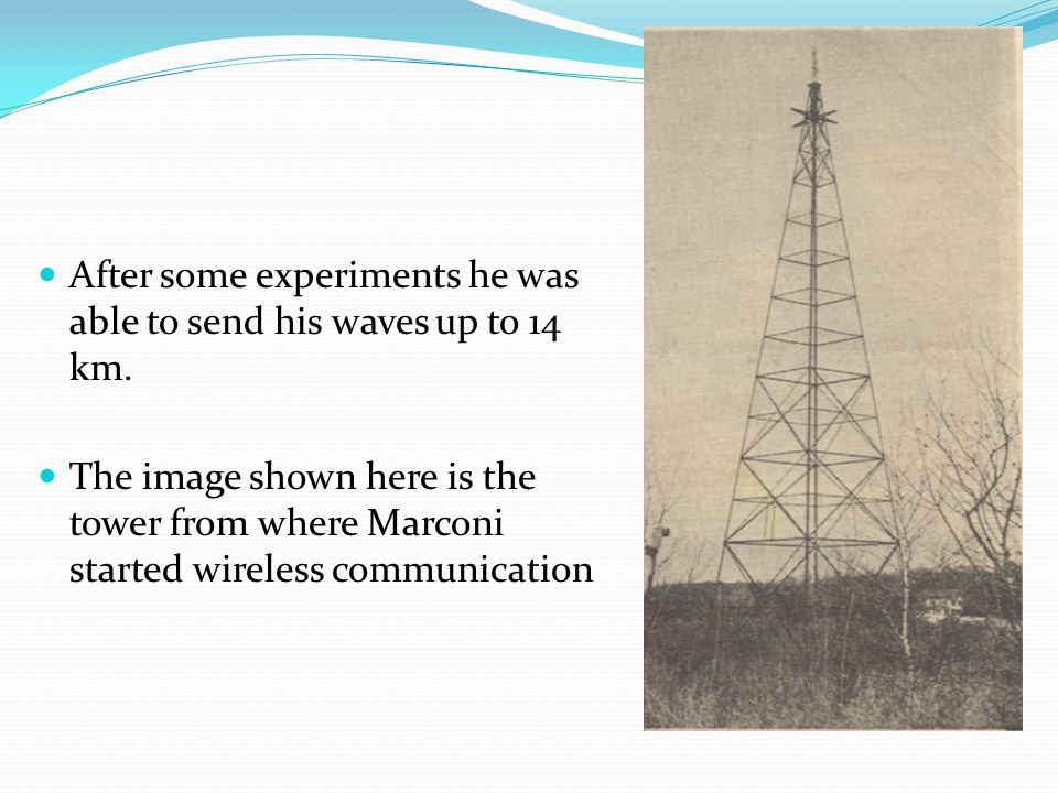 After some experiments he was able to send his waves up to 14 km. The image shown here is the tower from where Marconi started wireless communication