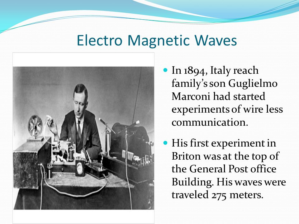 Electro Magnetic Waves In 1894, Italy reach familys son Guglielmo Marconi had started experiments of wire less communication. His first experiment in