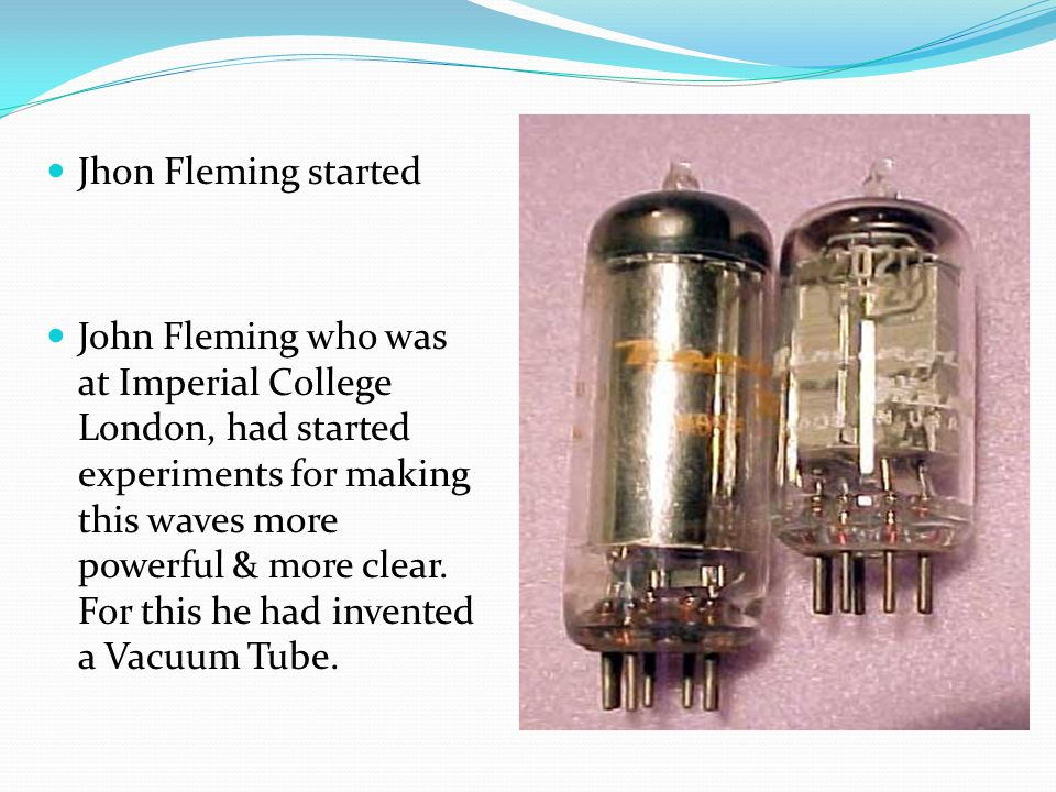 Jhon Fleming started John Fleming who was at Imperial College London, had started experiments for making this waves more powerful & more clear. For th