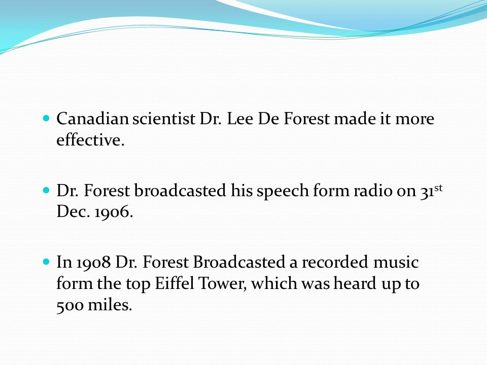 Canadian scientist Dr. Lee De Forest made it more effective. Dr. Forest broadcasted his speech form radio on 31 st Dec. 1906. In 1908 Dr. Forest Broad