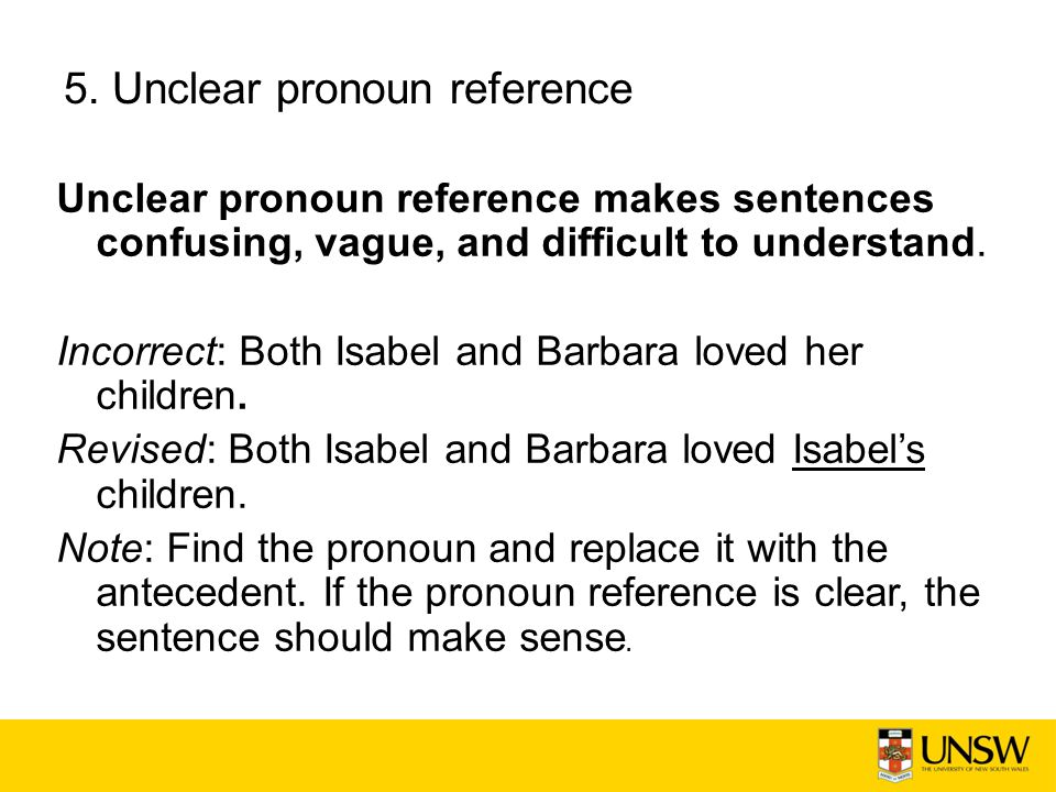 5. Unclear pronoun reference Unclear pronoun reference makes sentences confusing, vague, and difficult to understand. Incorrect: Both Isabel and Barba