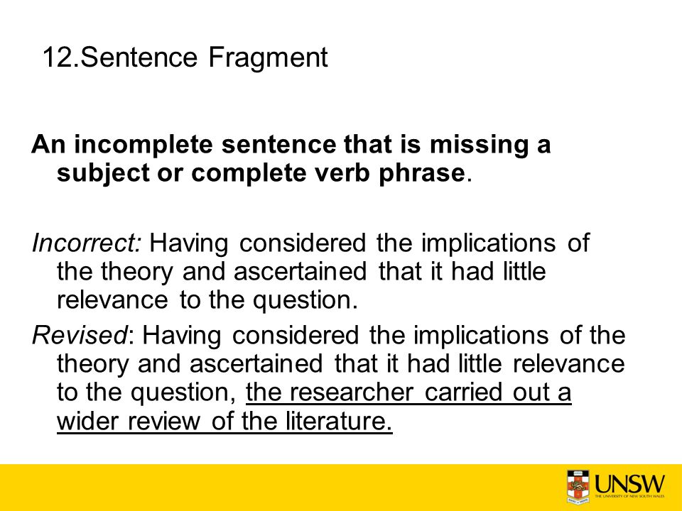 12.Sentence Fragment An incomplete sentence that is missing a subject or complete verb phrase. Incorrect: Having considered the implications of the th