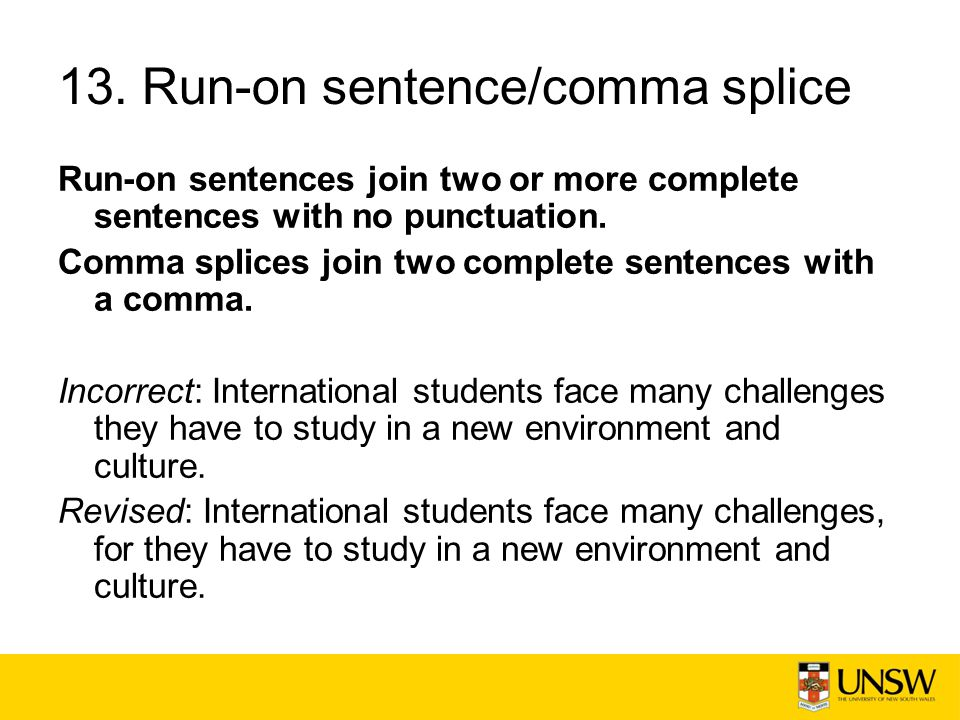 13. Run-on sentence/comma splice Run-on sentences join two or more complete sentences with no punctuation. Comma splices join two complete sentences w