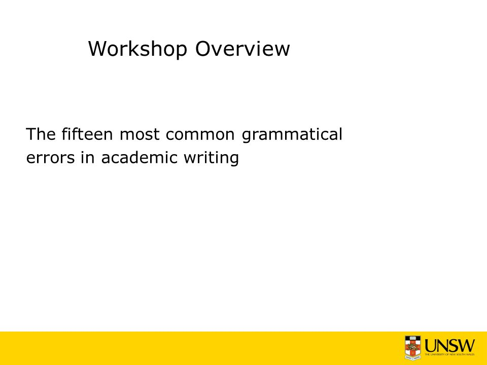 Workshop Overview The fifteen most common grammatical errors in academic writing