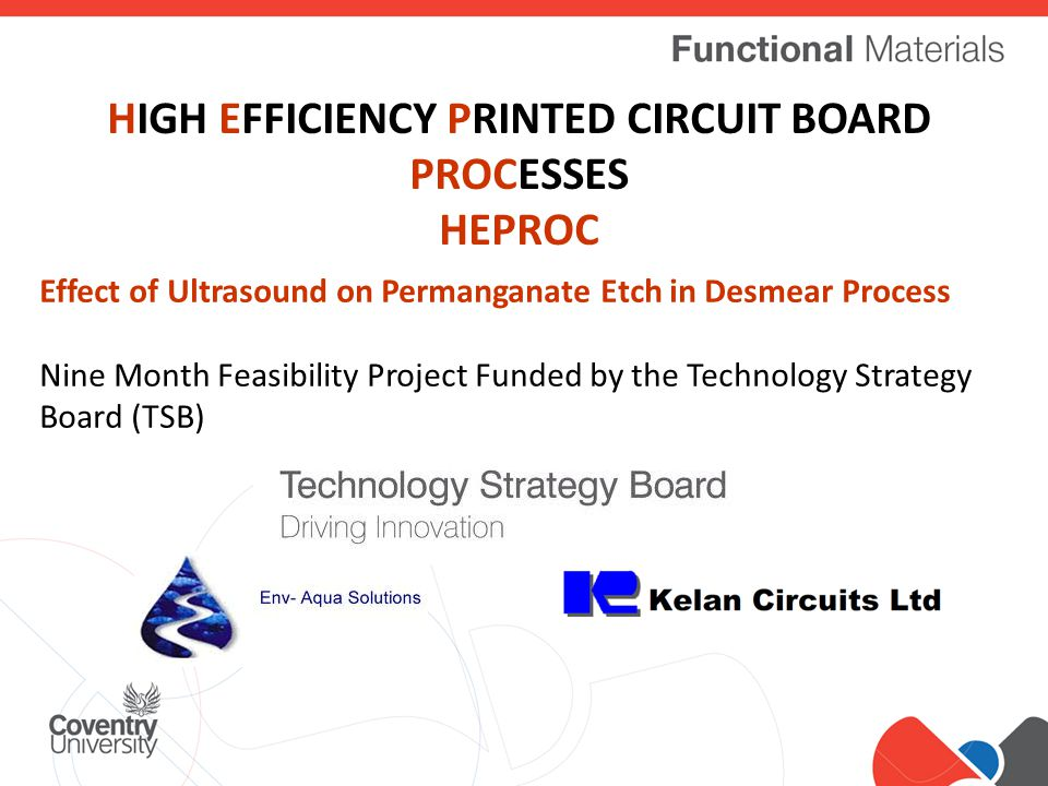 Click to edit Master title style HIGH EFFICIENCY PRINTED CIRCUIT BOARD PROCESSES HEPROC Effect of Ultrasound on Permanganate Etch in Desmear Process Nine Month Feasibility Project Funded by the Technology Strategy Board (TSB)