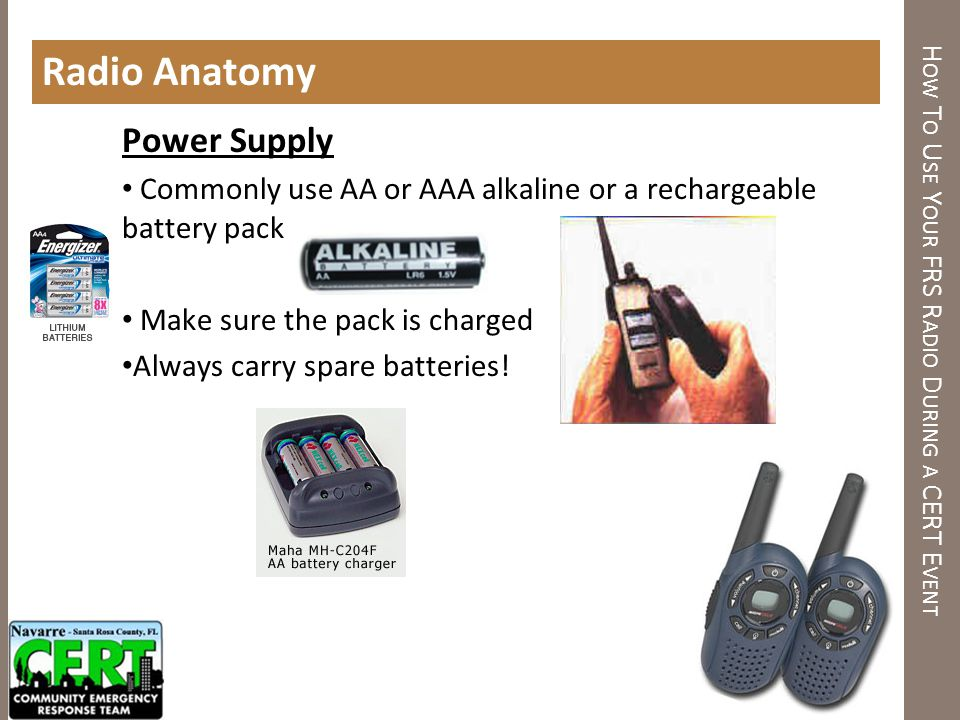H OW T O U SE Y OUR FRS R ADIO D URING A CERT E VENT Radio Anatomy Power Supply Commonly use AA or AAA alkaline or a rechargeable battery pack Make su