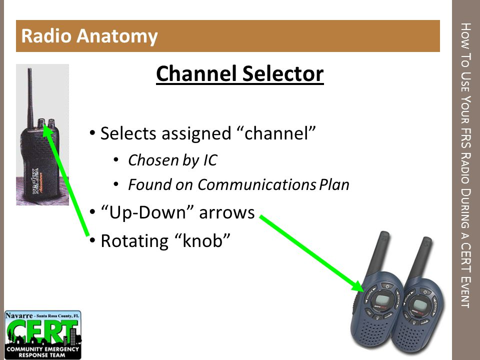 H OW T O U SE Y OUR FRS R ADIO D URING A CERT E VENT Radio Anatomy Channel Selector Selects assigned channel Chosen by IC Found on Communications Plan